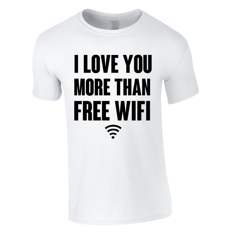 I Love You More Than Free WIFI Tee In White