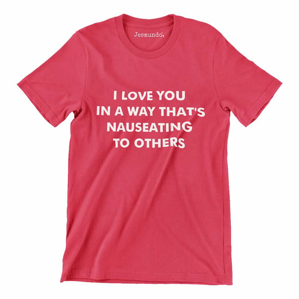 I Love You In A Way That's Nauseating To Others Tee