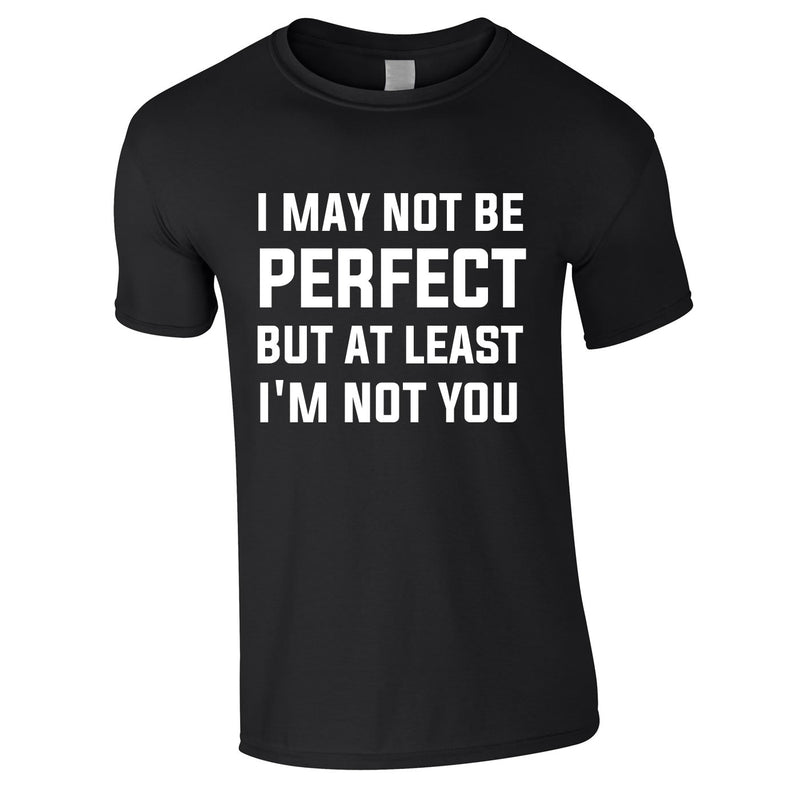 I May Not Be Perfect But At Least I'm Not You Tee In Black