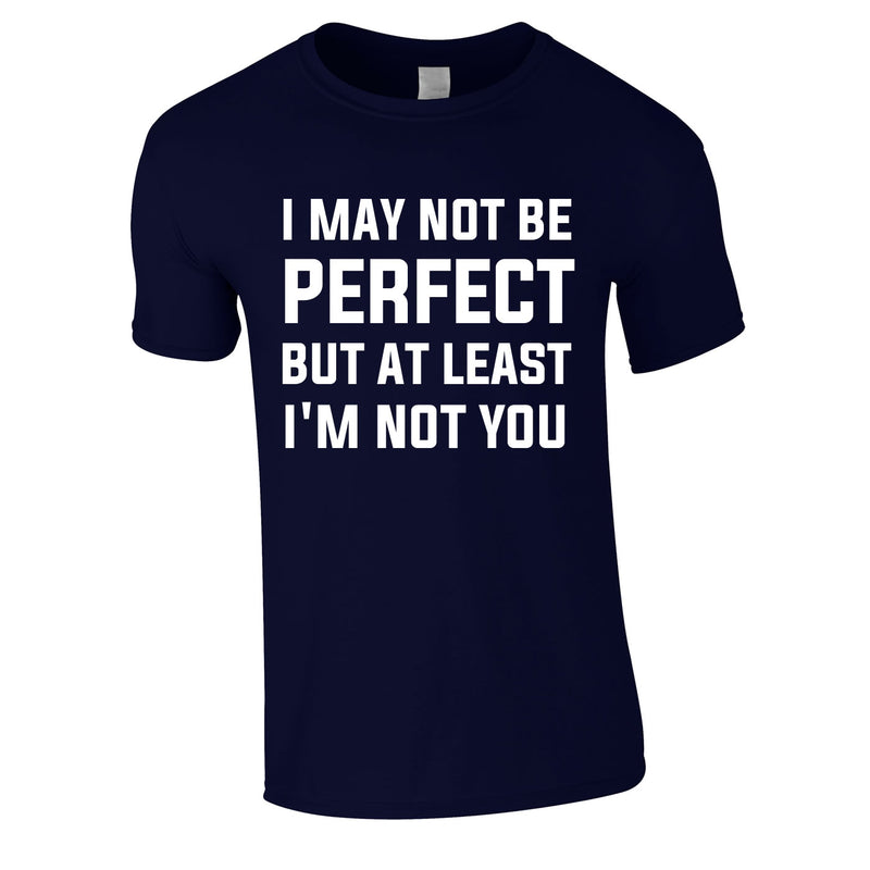 I May Not Be Perfect But At Least I'm Not You Tee In Navy