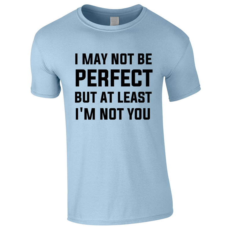 I May Not Be Perfect But At Least I'm Not You Tee In Sky