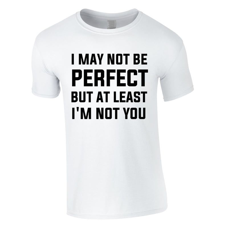 I May Not Be Perfect But At Least I'm Not You Tee In White