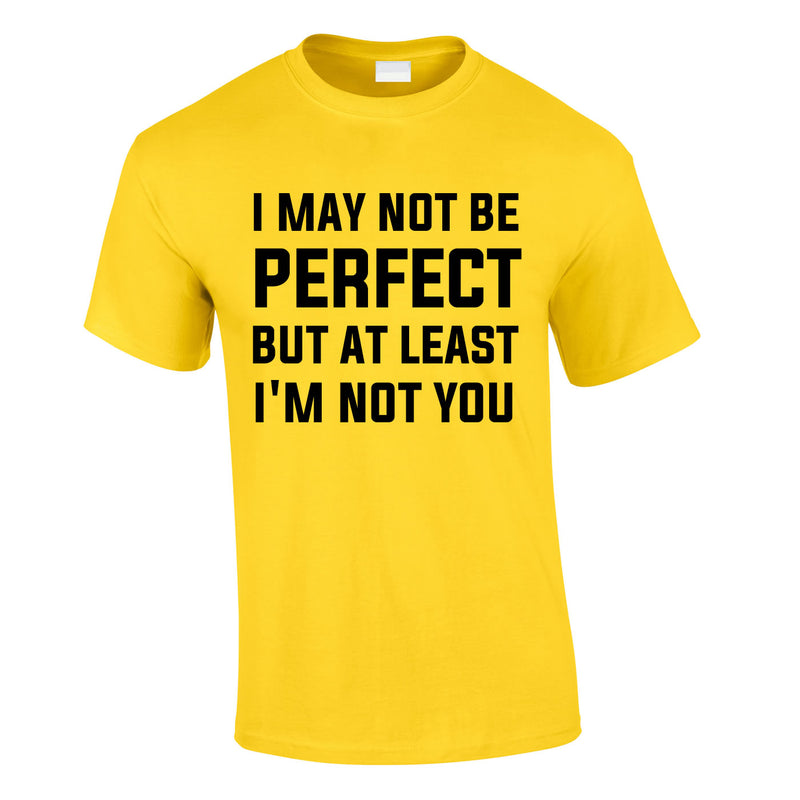 I May Not Be Perfect But At Least I'm Not You Tee In Yellow