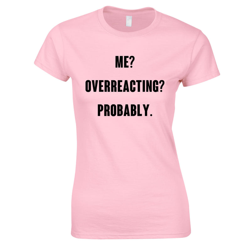 Me? Overreacting? Probably Top In Pink
