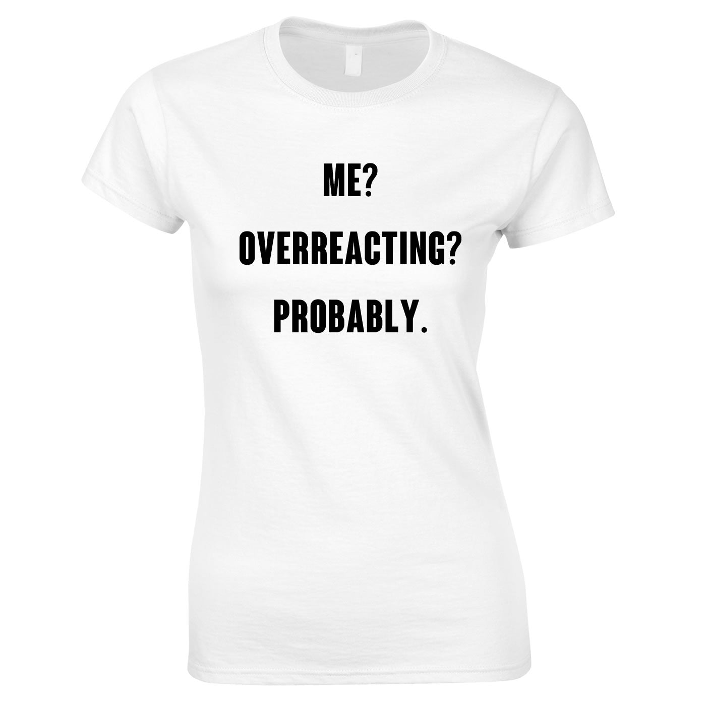 Me? Overreacting? Probably T Shirt