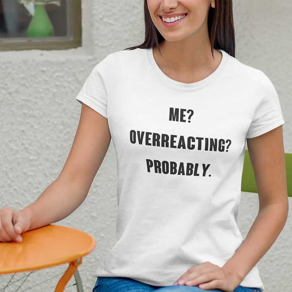 Me? Overreacting? Probably T-Shirt