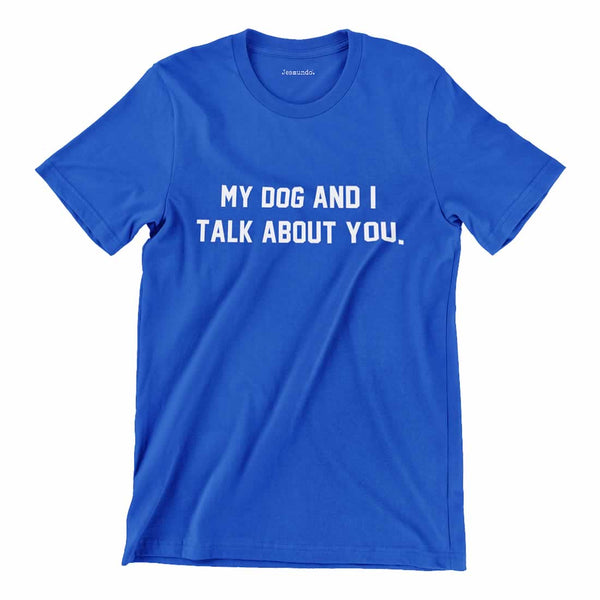 My Dog And I Talk About You Tee