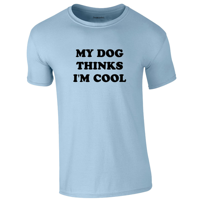 My Dog Thinks I'm Cool Tee In Sky