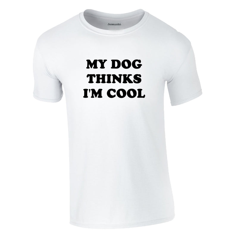My Dog Thinks I'm Cool Tee In White