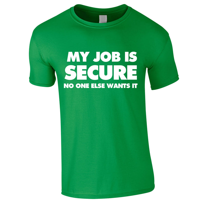My Job Is Secure No One Else Wants It Tee In Green