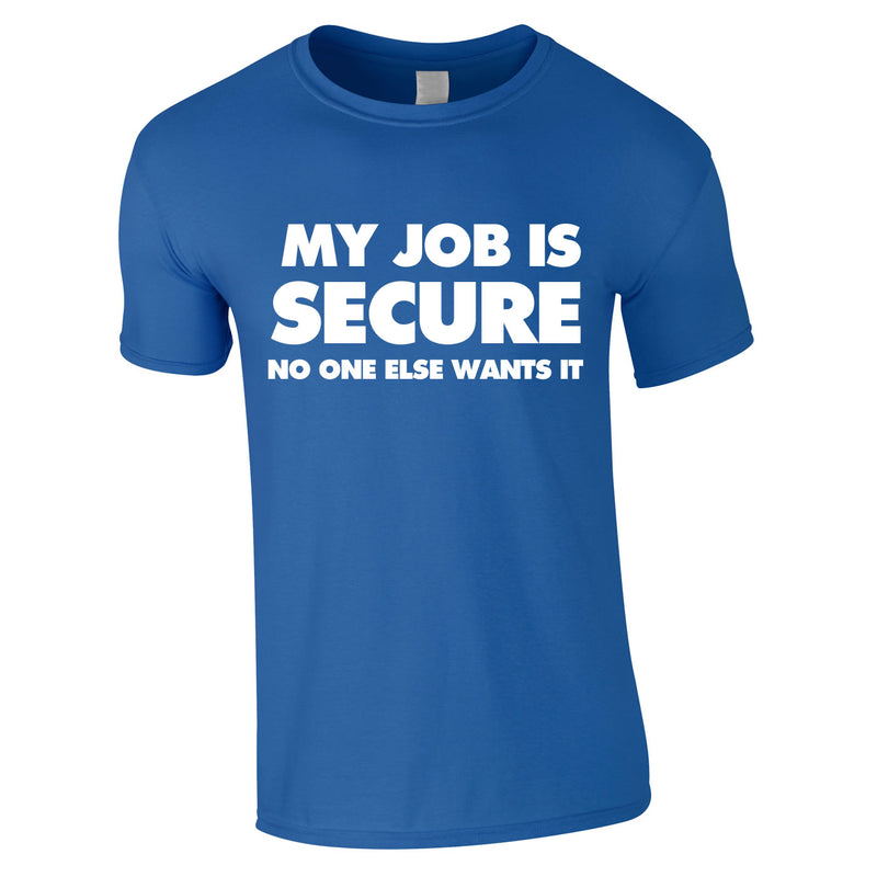 My Job Is Secure No One Else Wants It Tee In Royal