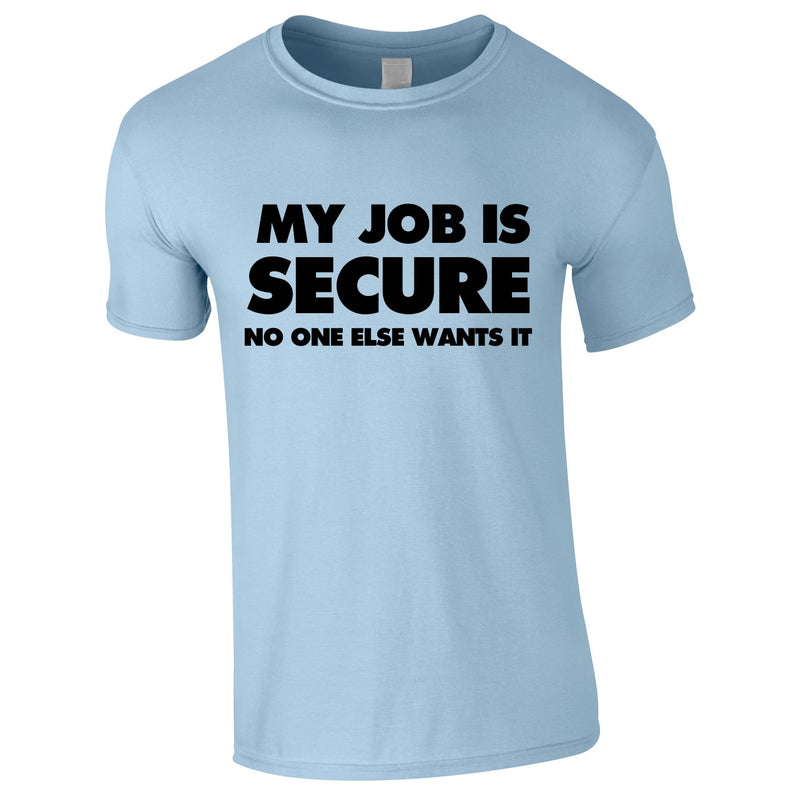My Job Is Secure No One Else Wants It Tee In Sky