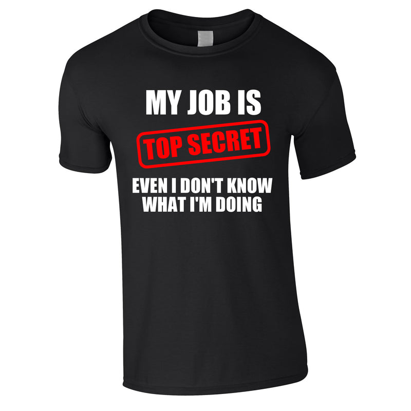 My Job Is Top Secret Even I Don't Know What I'm Doing Tee In Black