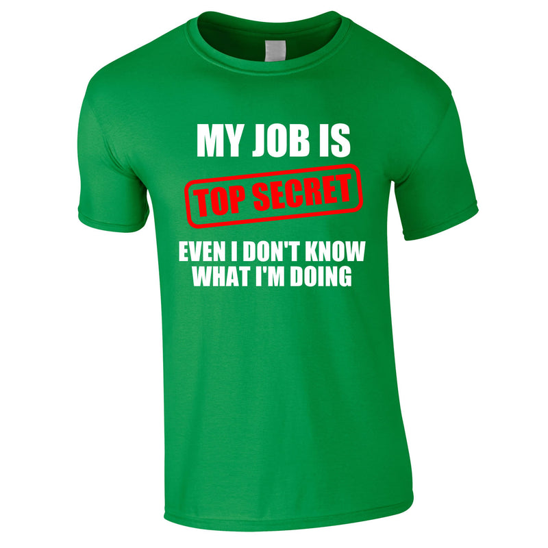 My Job Is Top Secret Even I Don't Know What I'm Doing Tee In Green