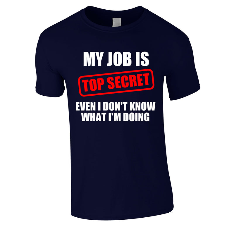 My Job Is Top Secret Even I Don't Know What I'm Doing Tee In Navy
