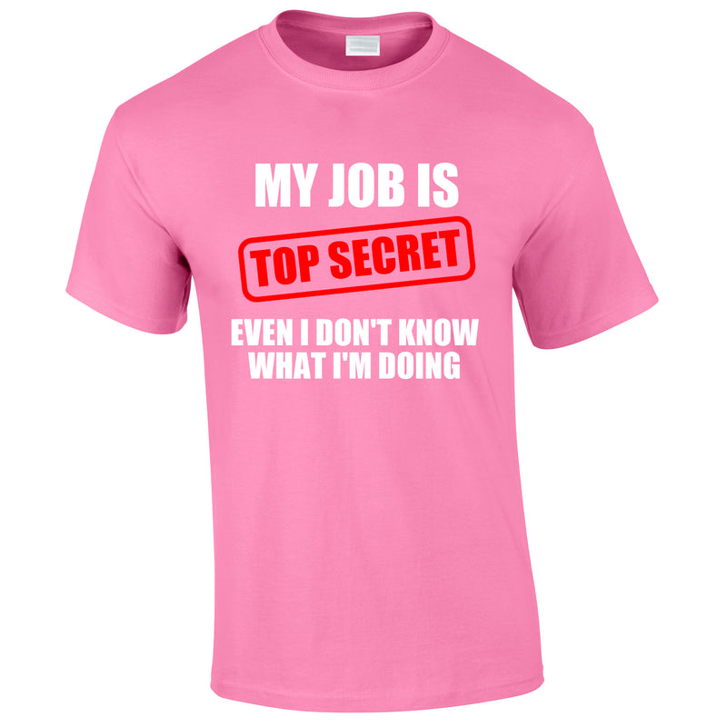 My Job Is Top Secret Even I Don't Know What I'm Doing Tee In Pink
