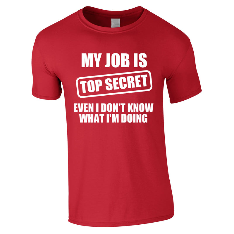 My Job Is Top Secret Even I Don't Know What I'm Doing Tee In Red