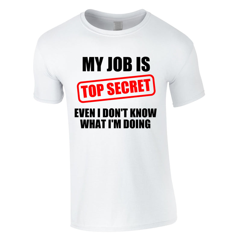 My Job Is Top Secret Even I Don't Know What I'm Doing Tee In White