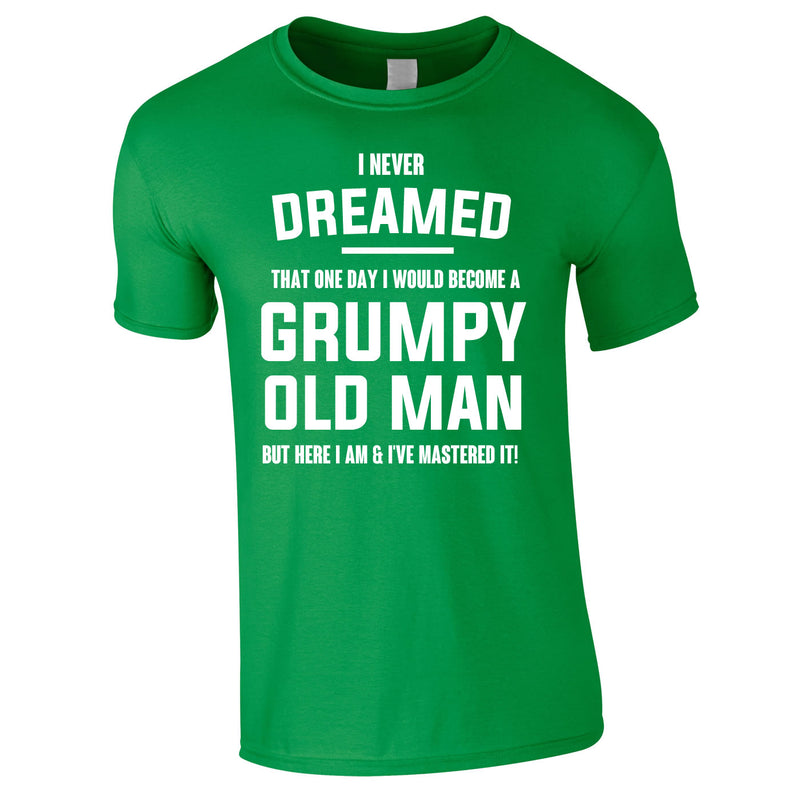 I Never Dreamed I Would Become A Grumpy Old Man Tee In Green
