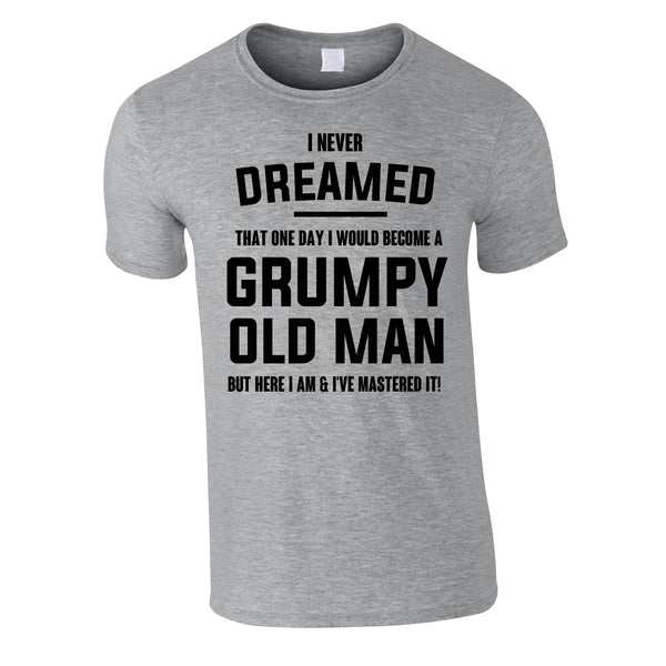 I Never Dreamed I Would Become A Grumpy Old Man Tee In Grey