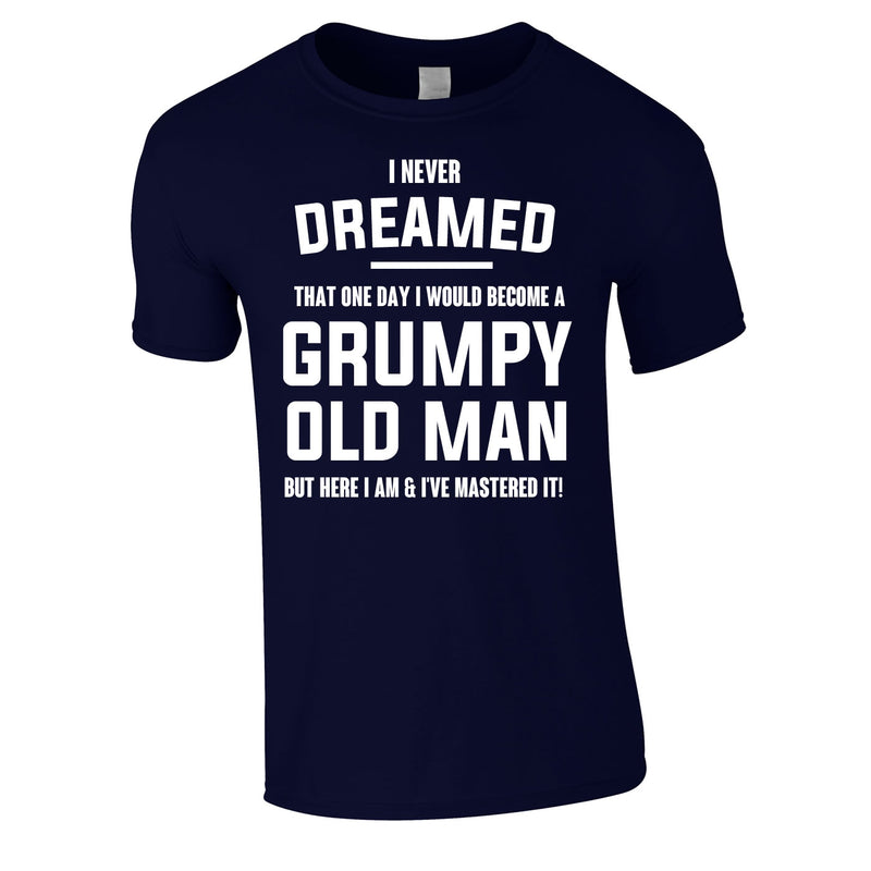 I Never Dreamed I Would Become A Grumpy Old Man Tee In Navy