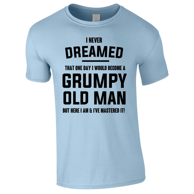 I Never Dreamed I Would Become A Grumpy Old Man Tee In Sky