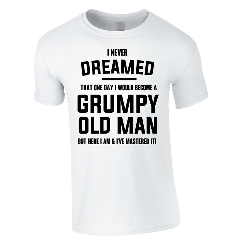 I Never Dreamed I Would Become A Grumpy Old Man Tee In White