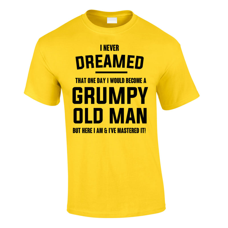 I Never Dreamed I Would Become A Grumpy Old Man Tee In Yellow