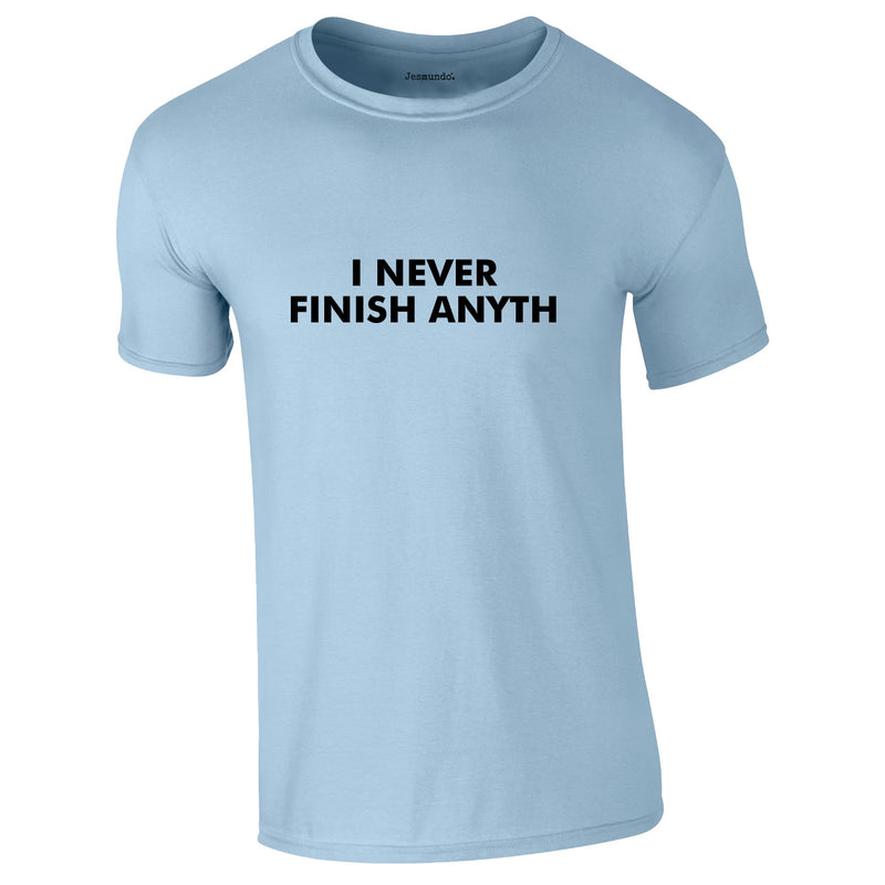 I Never Finish Anyth Tee In Sky
