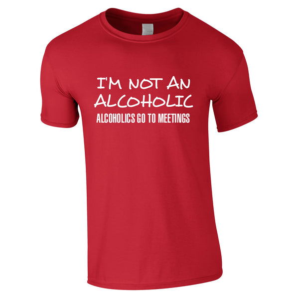 I'm Not An Alcoholic. Alcoholics Go To Meetings Tee In Red