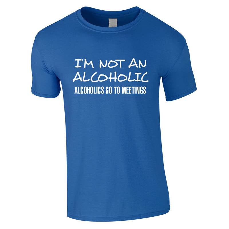 I'm Not An Alcoholic. Alcoholics Go To Meetings Tee In Royal