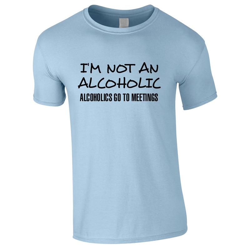 I'm Not An Alcoholic. Alcoholics Go To Meetings Tee In Sky