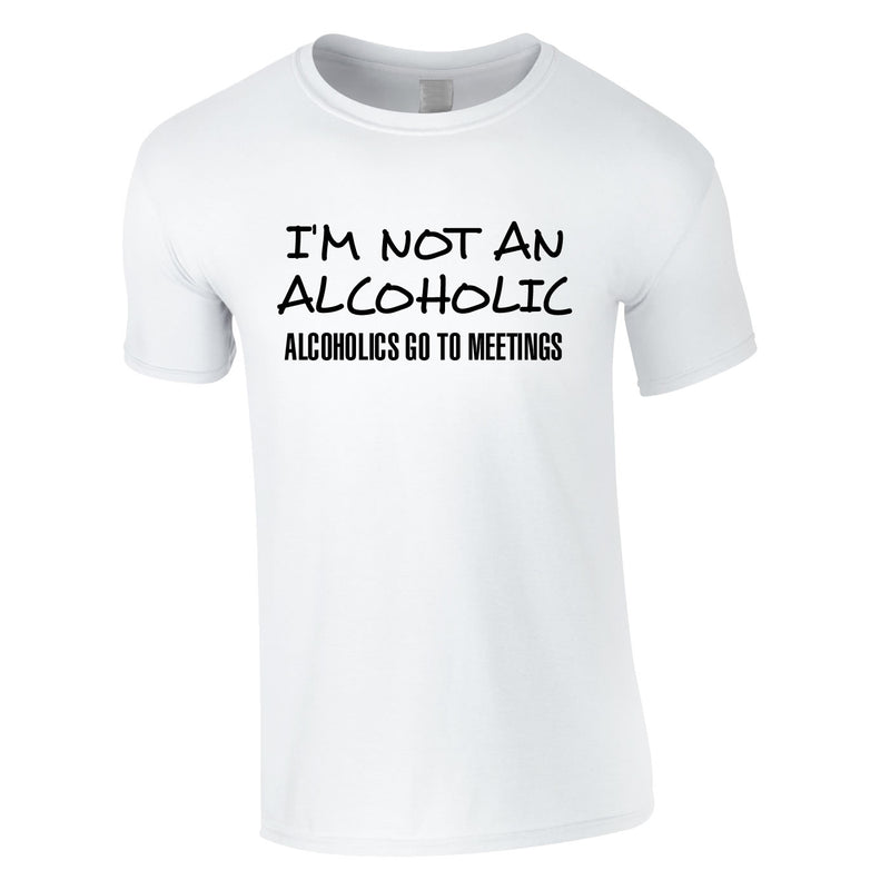 I'm Not An Alcoholic. Alcoholics Go To Meetings Tee In White