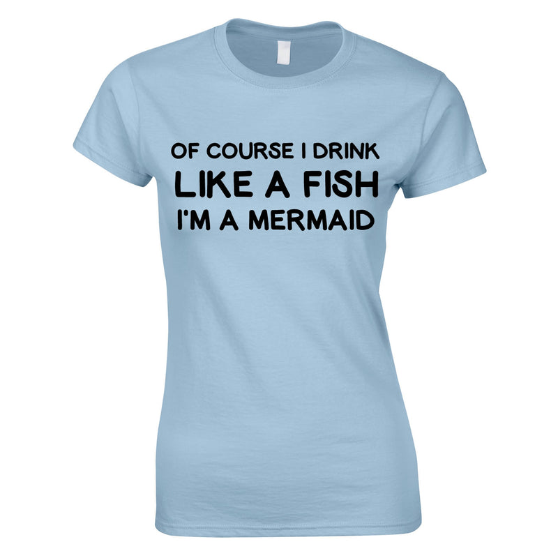 Of Course I Drink Like A Fish - I'm A Mermaid Top In Sky