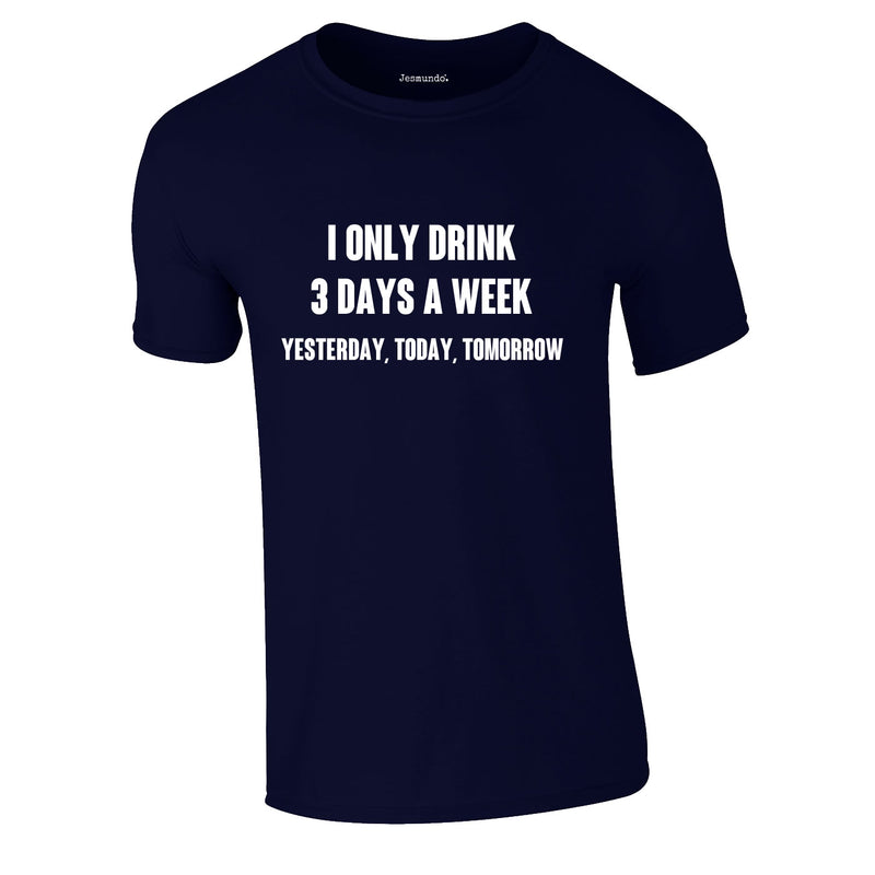 I Only Drink 3 Days A Week Yesterday Today Tomorrow Tee In Navy
