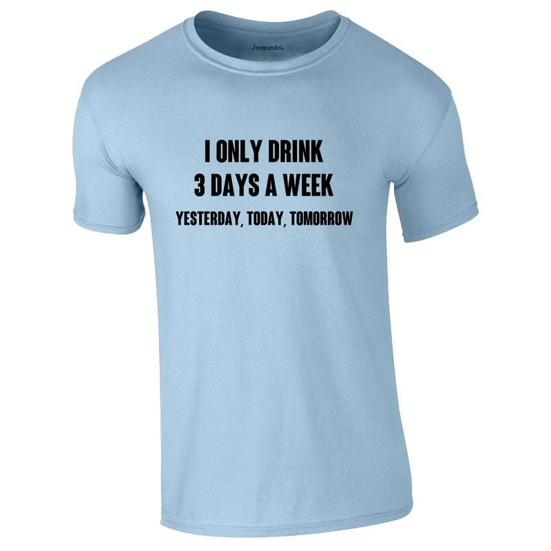 I Only Drink 3 Days A Week Yesterday Today Tomorrow Tee In Sky