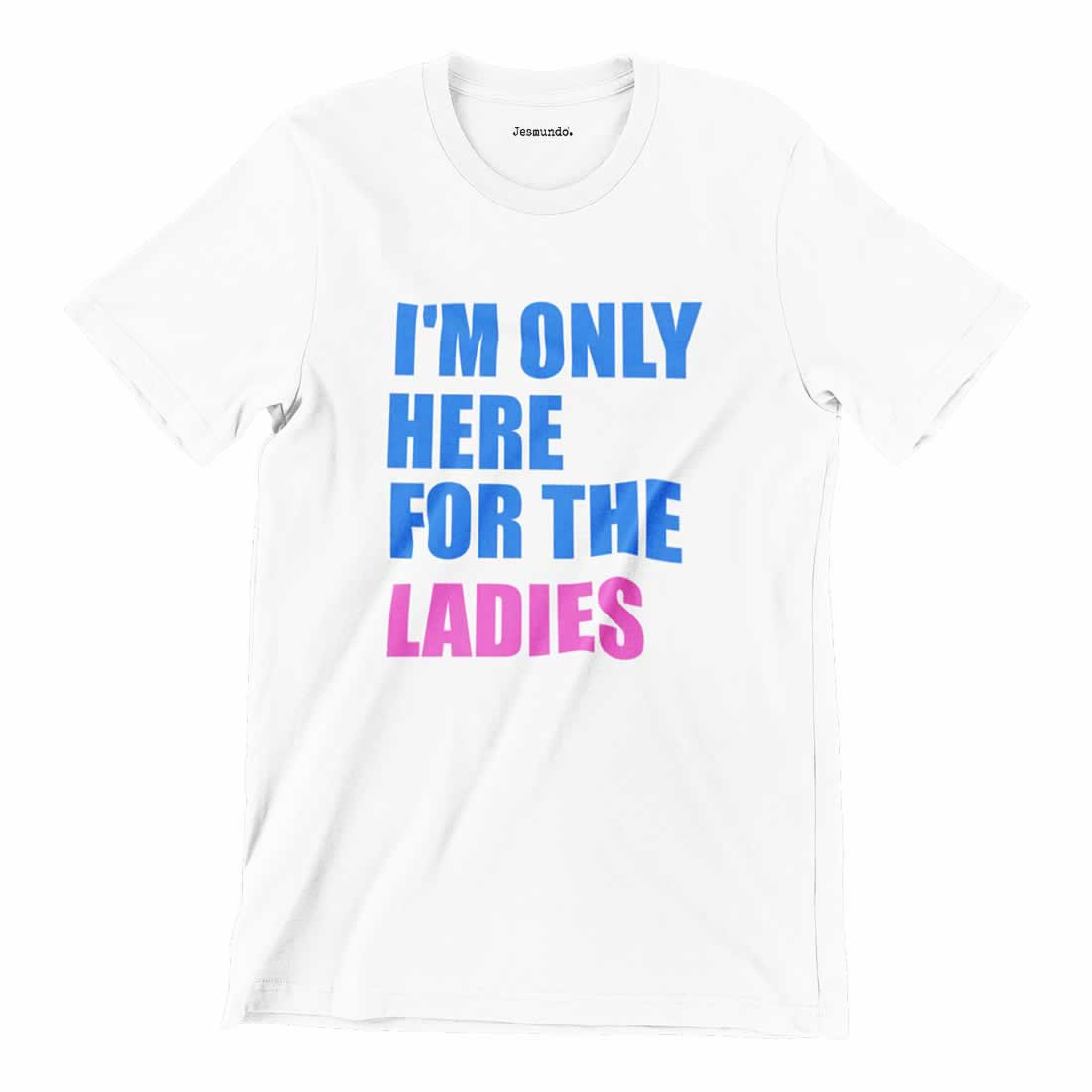 I'm Only Here For The Ladies T-Shirt