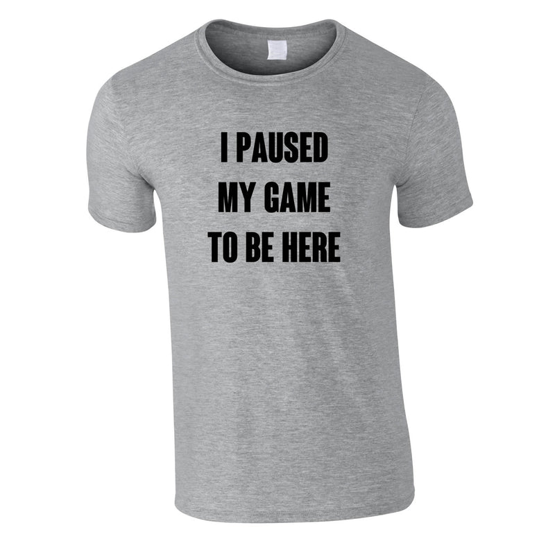 I Paused My Game To Be Here Tee In Grey