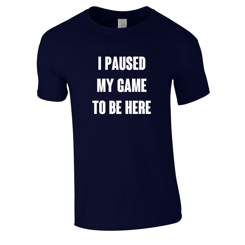 I Paused My Game To Be Here Tee In Navy