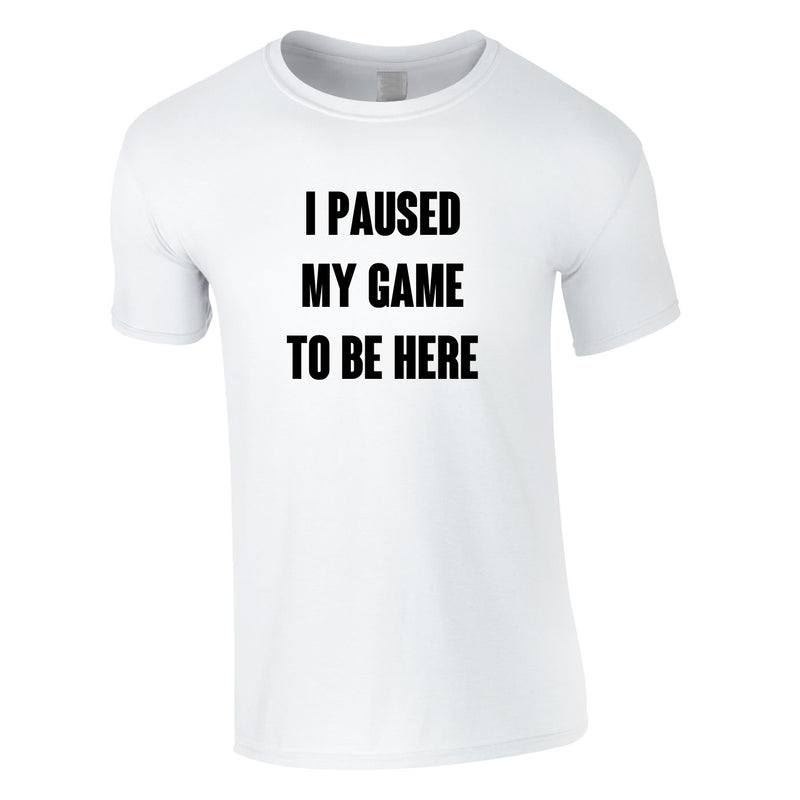 I Paused My Game To Be Here Tee In White