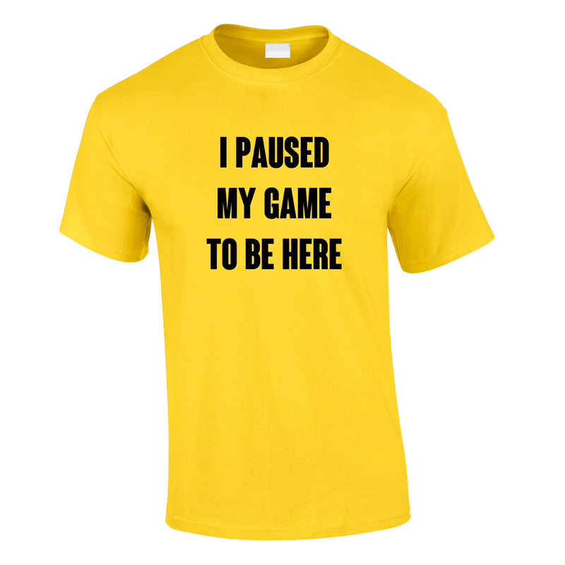 I Paused My Game To Be Here Tee In Yellow