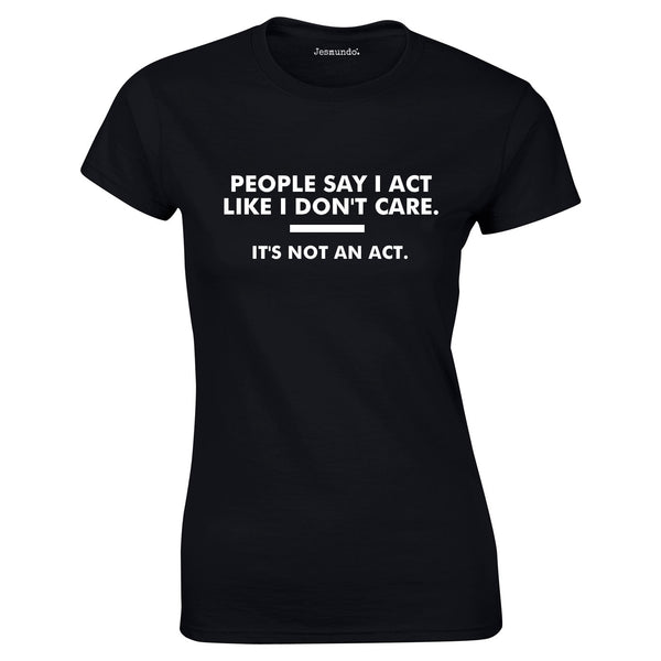 People Say I Act Like I Don't Care. It's Not An Act Ladies Top In Black