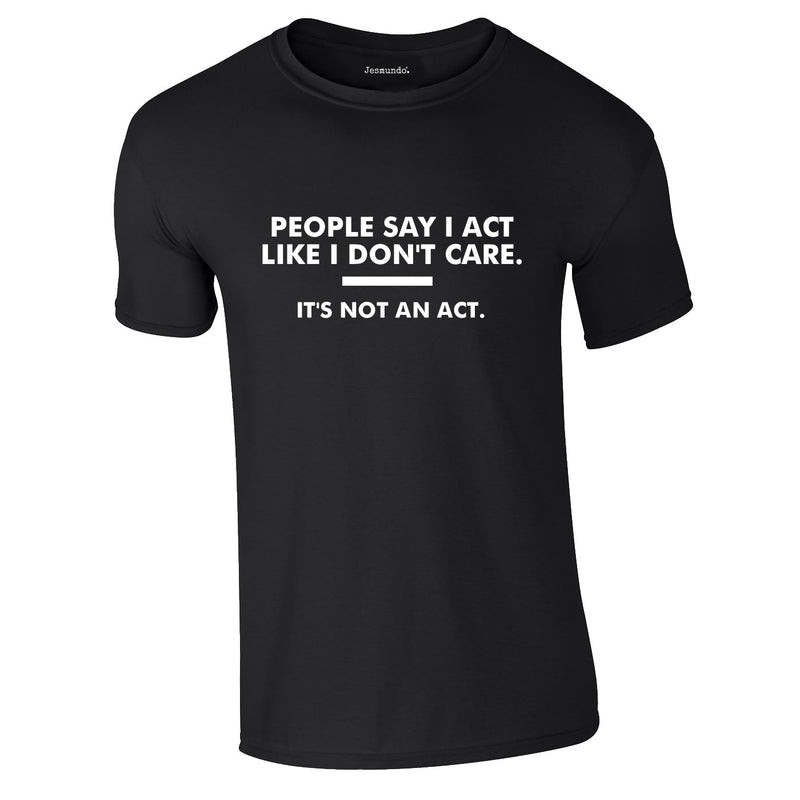 People Say I Act Like I Don't Care Tee In Black