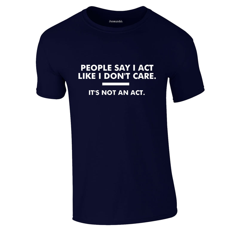 People Say I Act Like I Don't Care Tee In Navy