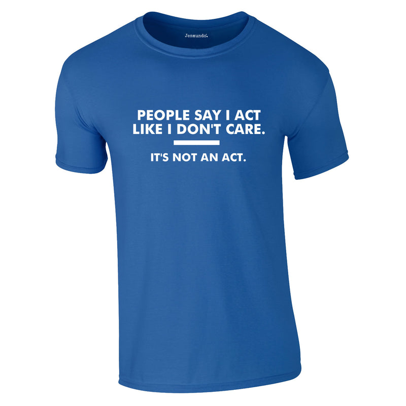 People Say I Act Like I Don't Care Tee In Royal