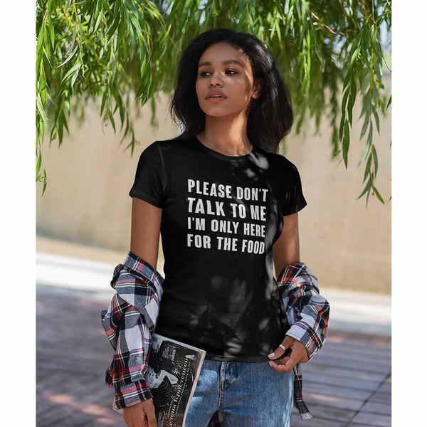 Please Don't Talk To Me I'm Only Here For The Food Women's T-Shirt
