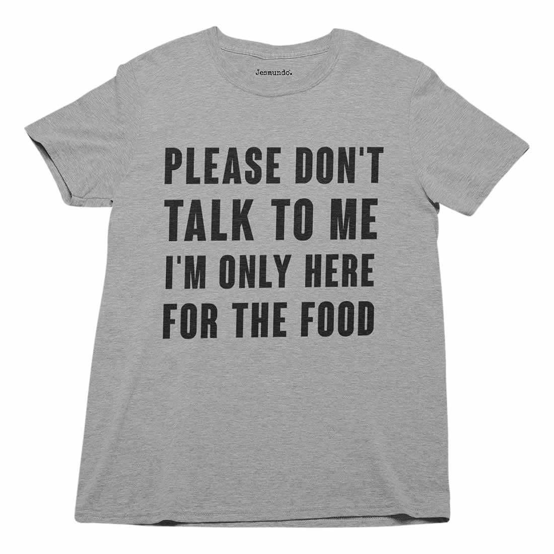 Please Don't Talk To Me I'm Only Here For The Food T-Shirt