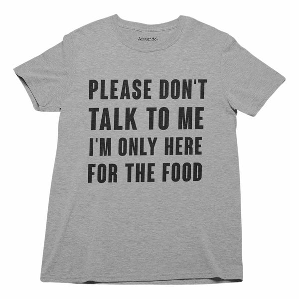Please Don't Talk To Me I'm Only Here For The Food Tee