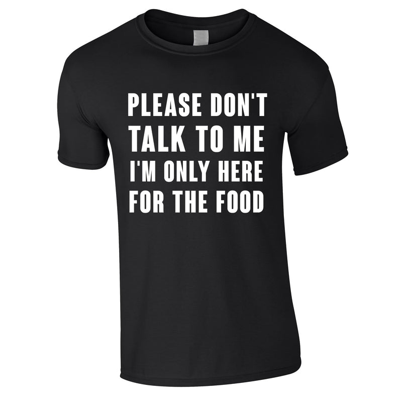 Please Don't Talk To Me I'm Only Here For The Food Tee In Black