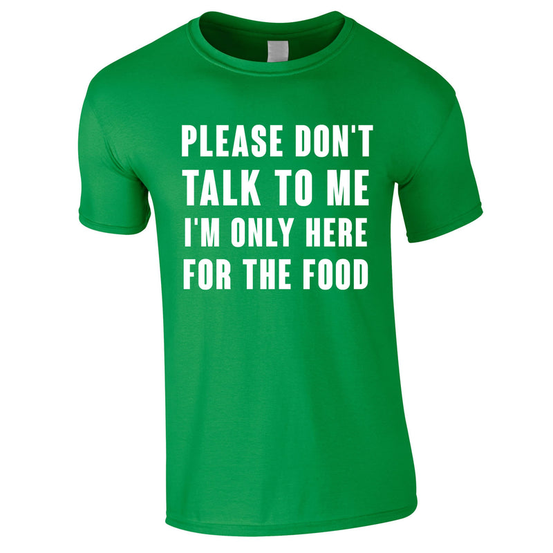 Please Don't Talk To Me I'm Only Here For The Food Tee In Green